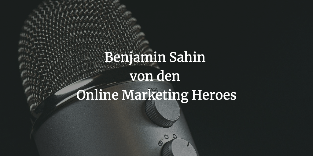 Aktuelle Förderungen in der Corona-Krise und wie man eine erfolgreiche Marketingagentur aufbaut – Interview mit Benjamin Sahin von den Online Marketing Heroes